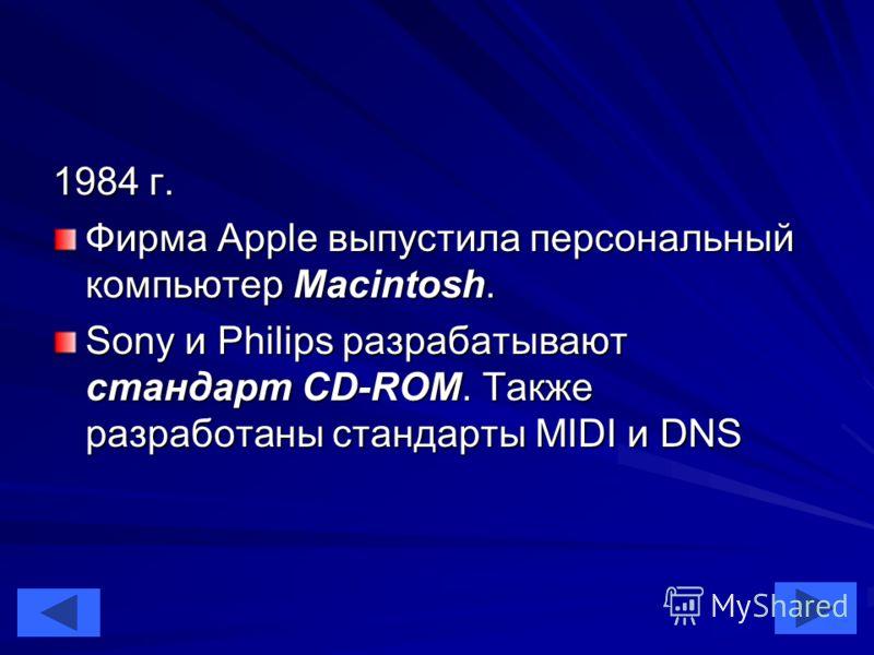 41 1984 г. Фирма Apple выпустила персональный компьютер Macintosh. Sony и Philips разрабатывают стандарт CD-ROM. Также разработаны стандарты MIDI и DNS