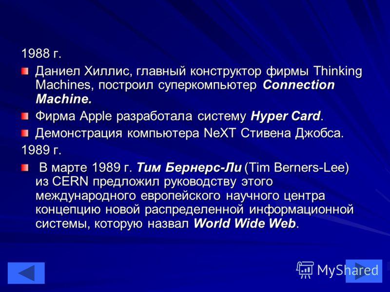 44 1988 г. Даниел Хиллис, главный конструктор фирмы Thinking Machines, построил суперкомпьютер Connection Machine. Фирма Apple разработала систему Hyper Card. Демонстрация компьютера NeXT Стивена Джобса. 1989 г. В марте 1989 г. Тим Бернерс-Ли (Tim Be