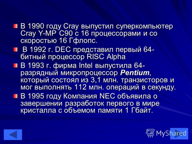 45 В 1990 году Cray выпустил суперкомпьютер Cray Y-MP C90 с 16 процессорами и со скоростью 16 Гфлопс. В 1992 г. DEC представил первый 64- битный процессор RISC Alpha В 1992 г. DEC представил первый 64- битный процессор RISC Alpha В 1993 г. фирма Inte