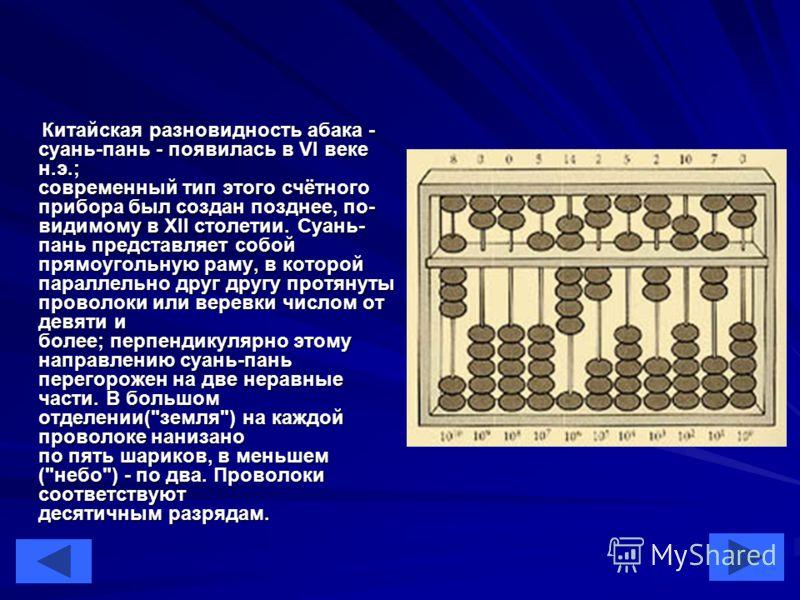 5 Китайская разновидность абака - суань-пань - появилась в VI веке н.э.; современный тип этого счётного прибора был создан позднее, по- видимому в XII столетии. Суань- пань представляет собой прямоугольную раму, в которой параллельно друг другу протя