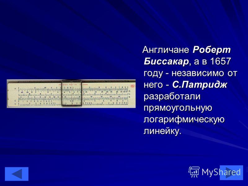 6 Англичане Роберт Биссакар, а в 1657 году - независимо от него - С.Патридж разработали прямоугольную логарифмическую линейку. Англичане Роберт Биссакар, а в 1657 году - независимо от него - С.Патридж разработали прямоугольную логарифмическую линейку
