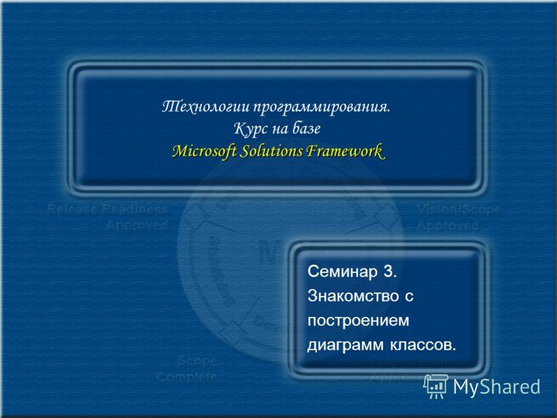 Microsoft Solutions Framework Технологии программирования. Курс на базе Microsoft Solutions Framework Семинар 3. Знакомство с построением диаграмм классов.