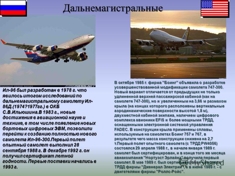 Ил-96 был разработан в 1978 г. что явилось итогом исследований по дальнемагистральному самолету Ил- 86Д.(1974?1977гг.) в ОКБ С.В.Ильюшина.В 1983 г., новые достижения в авиационной науке и технике, в том числе появление новых бортовых цифровых ЭВМ, по