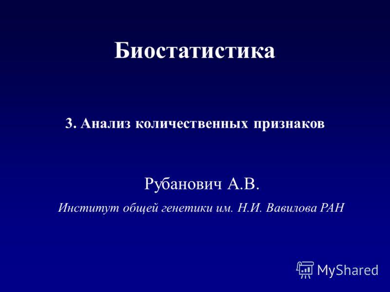Институт общей генетики им. Н.И. Вавилова РАН 3. Анализ количественных признаков Рубанович А.В. Биостатистика