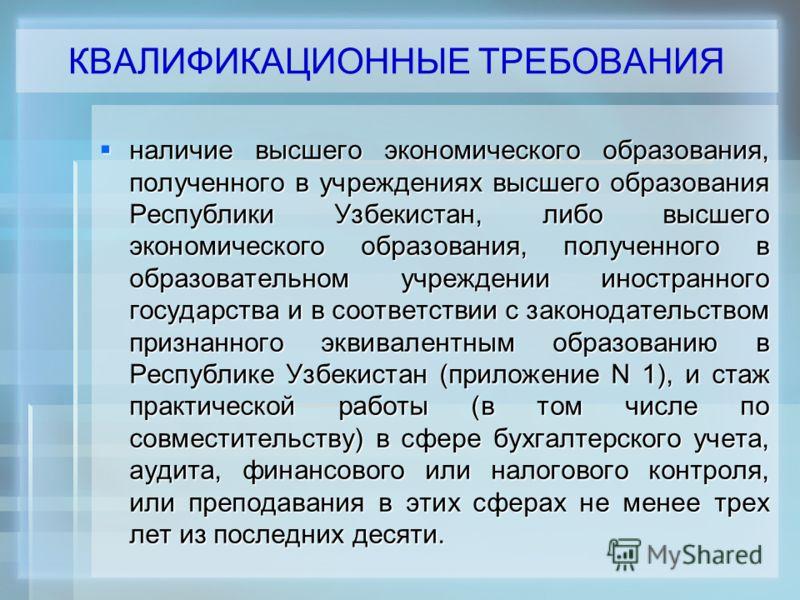 наличие наличие высшего экономического образования, полученного в учреждениях высшего образования Республики Узбекистан, либо высшего экономического образования, полученного в образовательном учреждении иностранного государства и в соответствии с зак