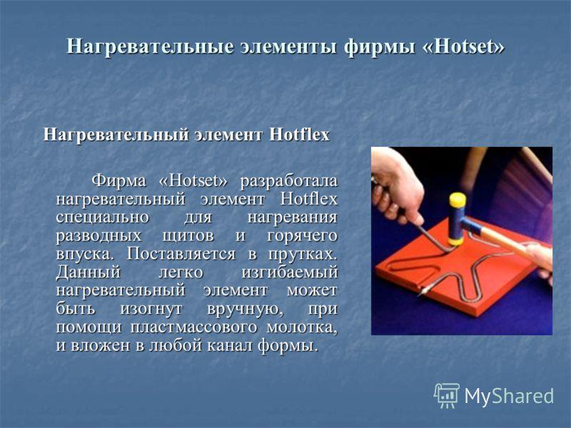 Нагревательные элементы фирмы «Hotset» Нагревательный элемент Hotflex Фирма «Hotset» разработала нагревательный элемент Hotflex специально для нагревания разводных щитов и горячего впуска. Поставляется в прутках. Данный легко изгибаемый нагревательны