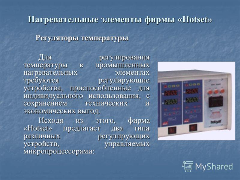 Нагревательные элементы фирмы «Hotset» Регуляторы температуры Для регулирования температуры в промышленных нагревательных элементах требуются регулирующие устройства, приспособленные для индивидуального использования, с сохранением технических и экон