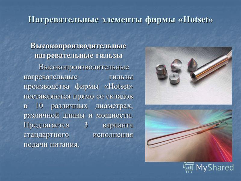 Нагревательные элементы фирмы «Hotset» Высокопроизводительные нагревательные гильзы Высокопроизводительные нагревательные гильзы Высокопроизводительные нагревательные гильзы производства фирмы «Hotset» поставляются прямо со складов в 10 различных диа