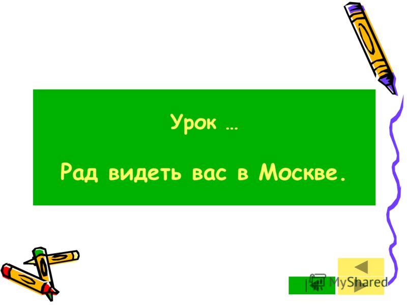 Урок … Рад видеть вас в Москве.