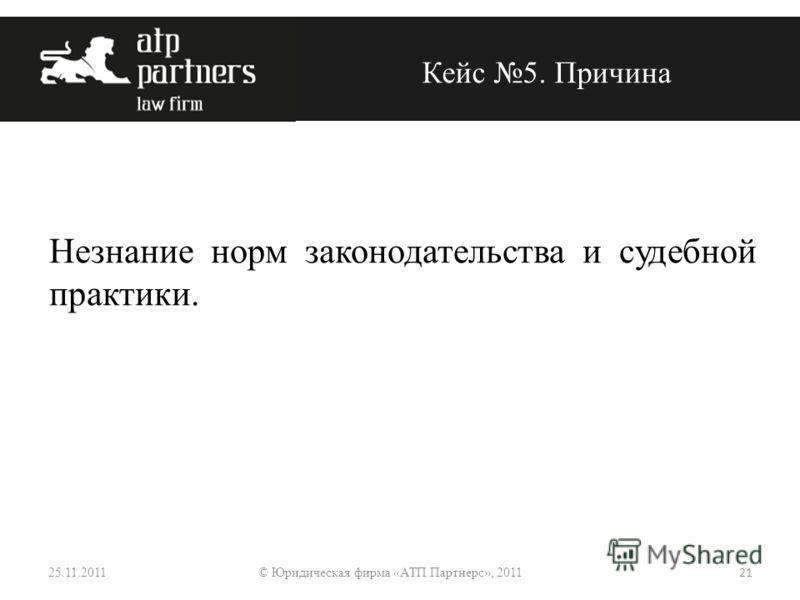 Незнание норм законодательства и судебной практики. Кейс 5. Причина 25.11.2011 21 © Юридическая фирма «АТП Партнерс», 2011