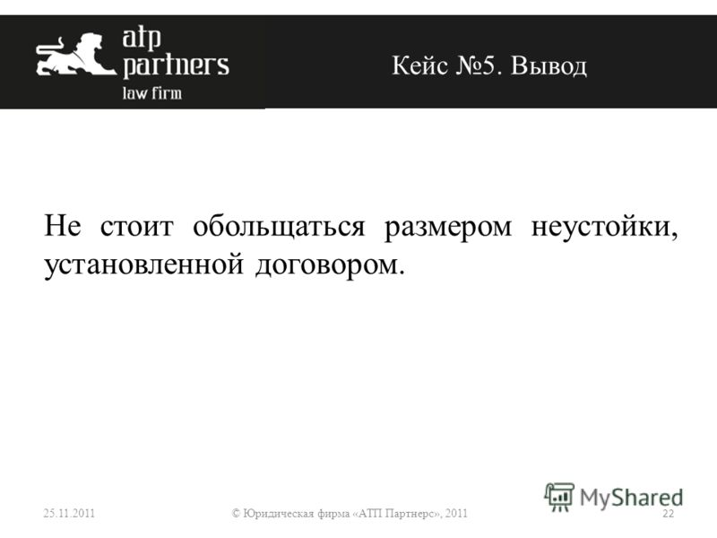Не стоит обольщаться размером неустойки, установленной договором. Кейс 5. Вывод 25.11.2011 22 © Юридическая фирма «АТП Партнерс», 2011
