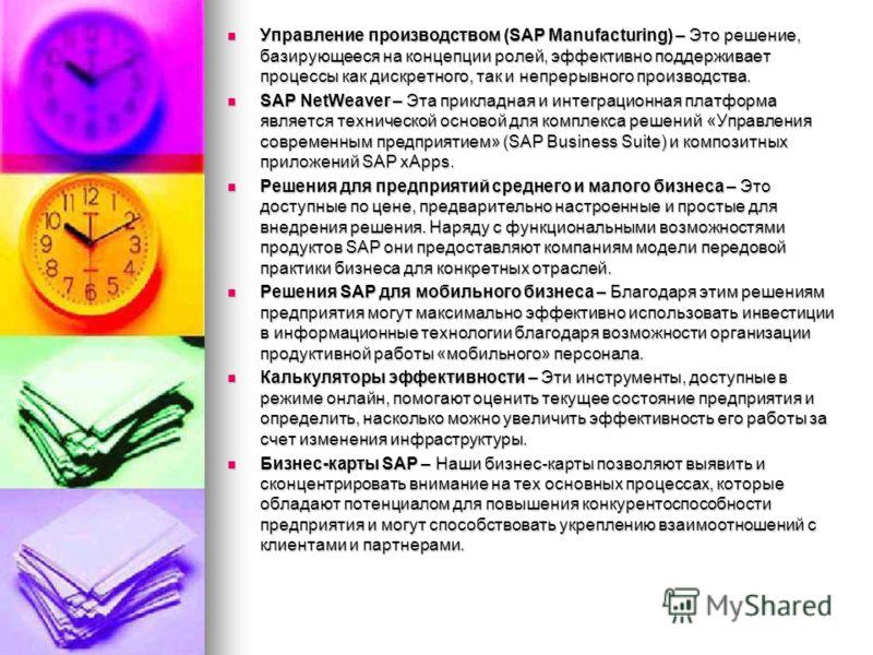 Управление производством (SAP Manufacturing) – Это решение, базирующееся на концепции ролей, эффективно поддерживает процессы как дискретного, так и непрерывного производства. Управление производством (SAP Manufacturing) – Это решение, базирующееся н
