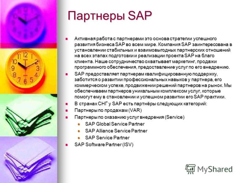 Партнеры SAP Активная работа с партнерами это основа стратегии успешного развития бизнеса SAP во всем мире. Компания SAP заинтересована в установлении стабильных и взаимовыгодных партнерских отношений на всех этапах подготовки и реализации проекта SA