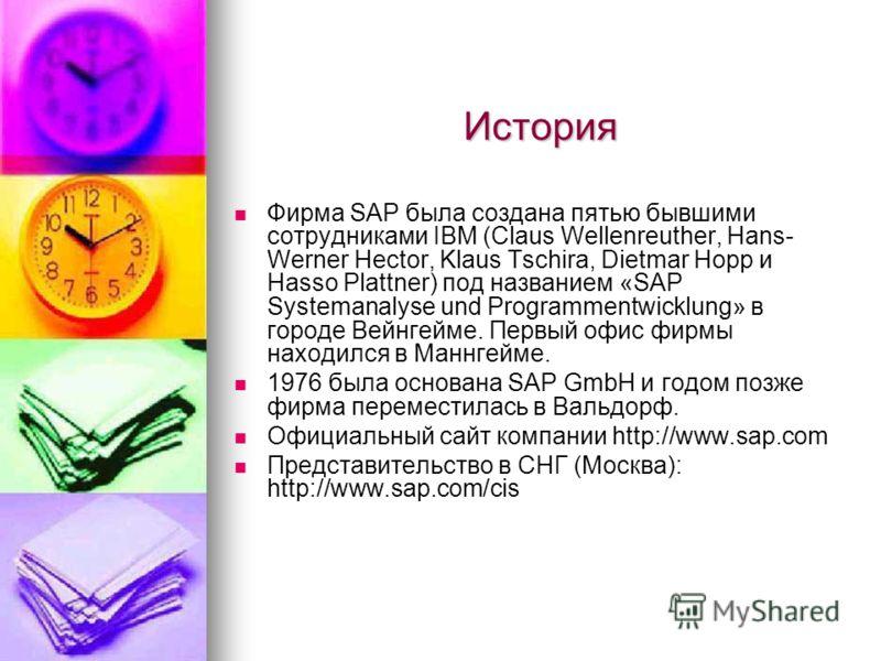 История Фирма SAP была создана пятью бывшими сотрудниками IBM (Claus Wellenreuther, Hans- Werner Hector, Klaus Tschira, Dietmar Hopp и Hasso Plattner) под названием «SAP Systemanalyse und Programmentwicklung» в городе Вейнгейме. Первый офис фирмы нах
