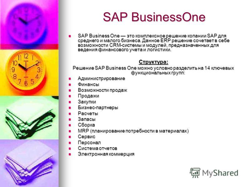SAP BusinessOne SAP Business One это комплексное решение копании SAP для среднего и малого бизнеса. Данное ERP решение сочетает в себе возможности CRM-системы и модулей, предназначенных для ведения финансового учета и логистики. SAP Business One это