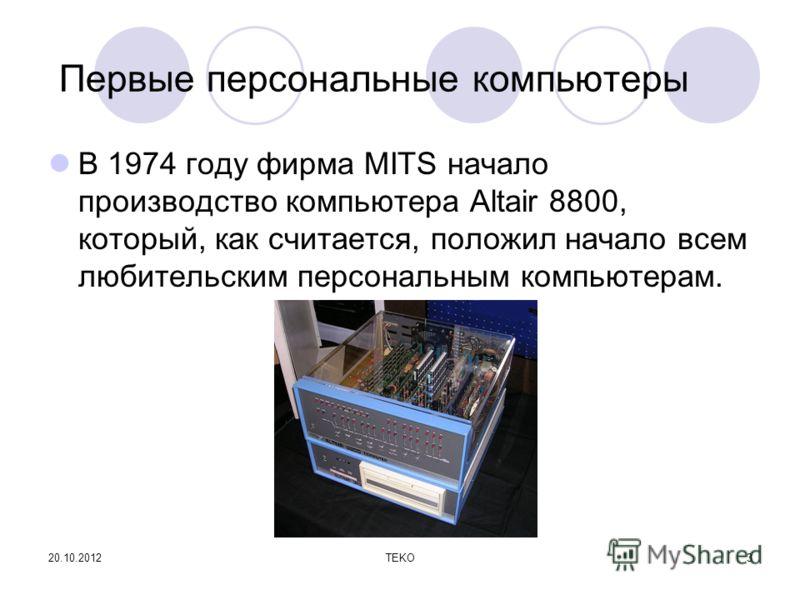 20.10.2012TEKO3 Первые персональные компьютеры В 1974 году фирма MITS начало производство компьютера Altair 8800, который, как считается, положил начало всем любительским персональным компьютерам.