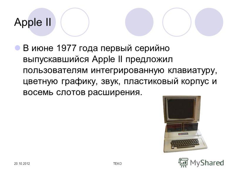 20.10.2012TEKO5 Apple II В июне 1977 года первый серийно выпускавшийся Apple II предложил пользователям интегрированную клавиатуру, цветную графику, звук, пластиковый корпус и восемь слотов расширения.