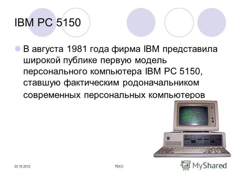 20.10.2012TEKO6 IBM PC 5150 В августа 1981 года фирма IBM представила широкой публике первую модель персонального компьютера IBM PC 5150, ставшую фактическим родоначальником современных персональных компьютеров
