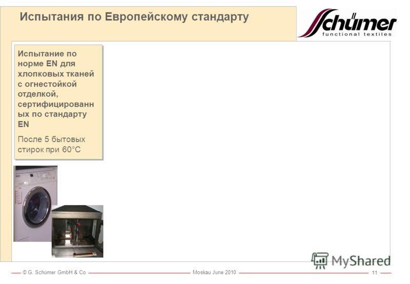 © G. Schümer GmbH & Co Moskau June 2010 10 Испытание на огнестойкость EN ISO 15025 только одно с одним образцом Европейская норма EN 469 ISO 11611 / EN 470-1 ISO 11612 / EN 531 ISO 14116 IEC 61482 – 1 – 2 EN 469 ISO 11611 / EN 470-1 ISO 11612 / EN 53