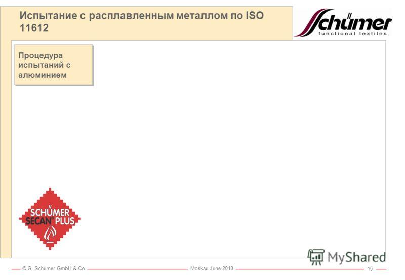 © G. Schümer GmbH & Co Moskau June 2010 14 Испытание с расплавленным металлом по ISO 11612 Сертификационные испытания E1 > 60 < 120г E2 120 < 200г E3 200г