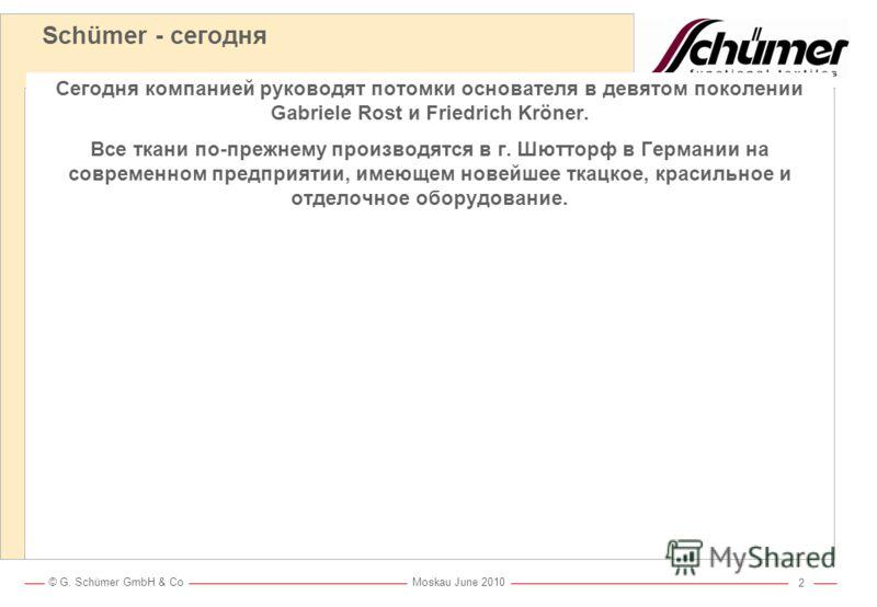 © G. Schümer GmbH & Co Moskau June 2010 1 Schümer - история Фирма SCHÜMER была основана более 200 лет назад. В 1930-х годах фирма начала заниматься производством тканей с огнезащитной отделкой в промышленных масштабах.