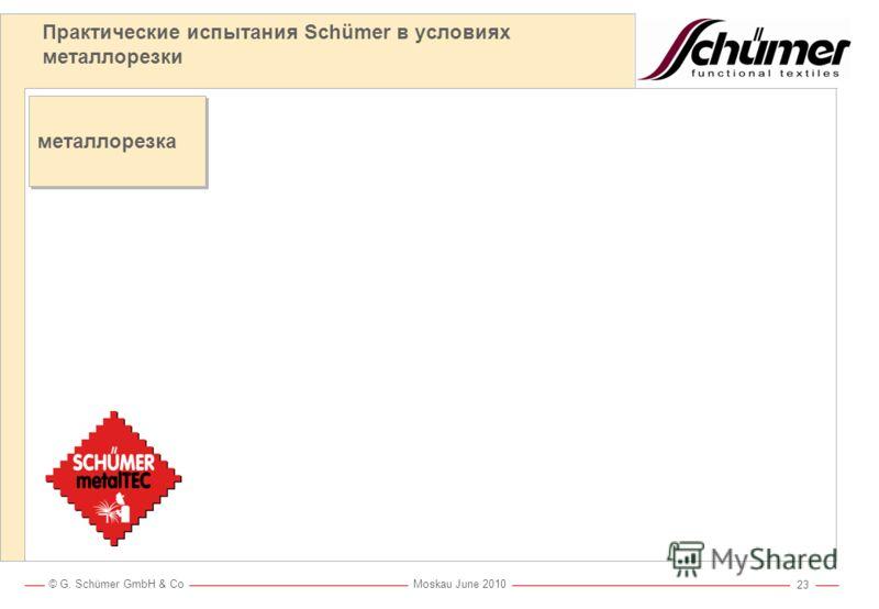 © G. Schümer GmbH & Co Moskau June 2010 22 Практические испытания Schümer в условиях металлорезки и сварки Металлорезка и сварка