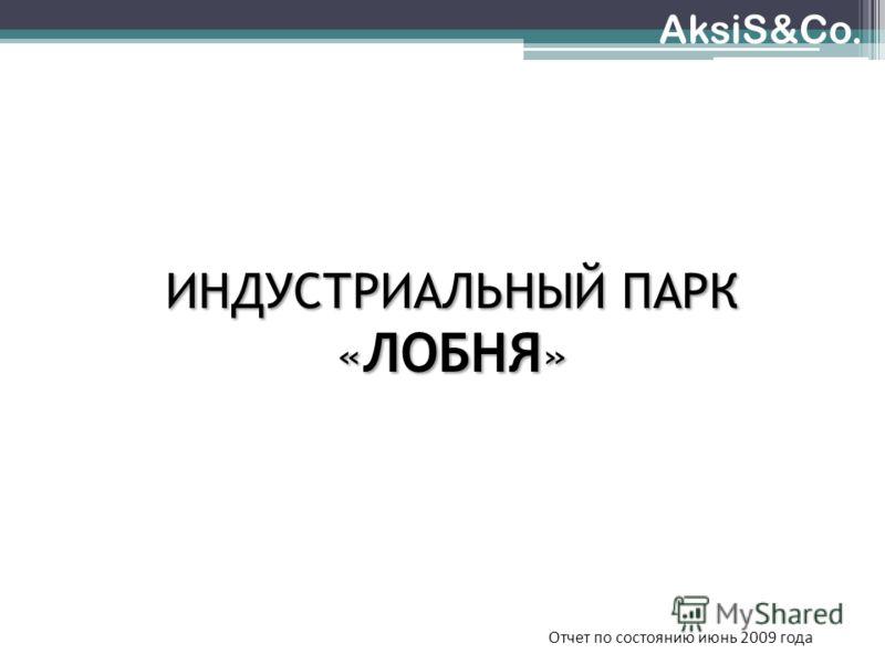 ИНДУСТРИАЛЬНЫЙ ПАРК « ЛОБНЯ » AksiS&Co. Отчет по состоянию июнь 2009 года