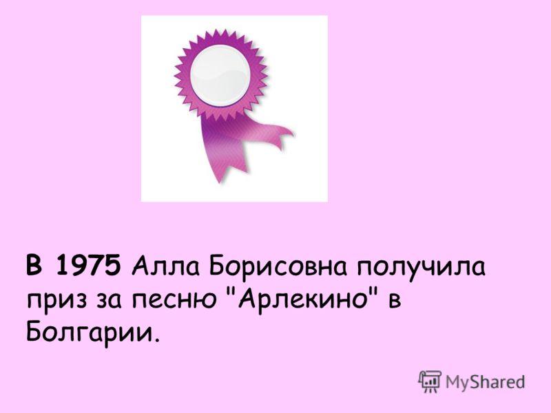 В 1975 Алла Борисовна получила приз за песню Арлекино в Болгарии.