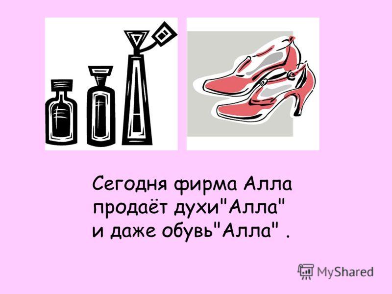 Сегодня фирма Алла продаёт духиАлла и даже обувьАлла.