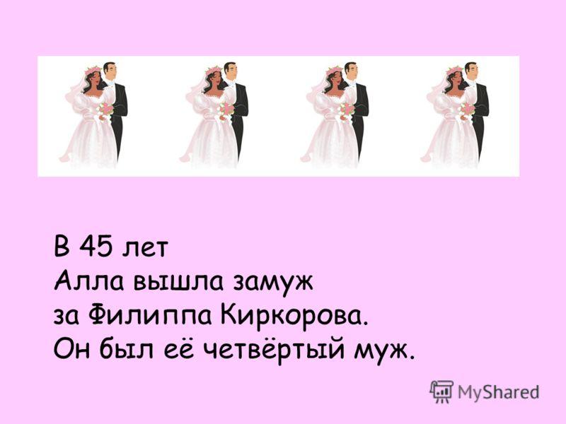В 45 лет Алла вышла замуж за Филиппа Киркорова. Он был её четвёртый муж.