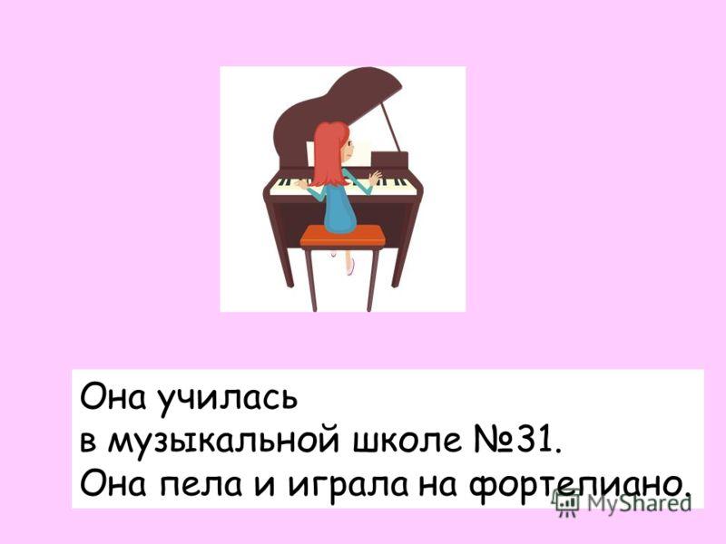 Она училась в музыкальной школе 31. Она пела и играла на фортепиано.