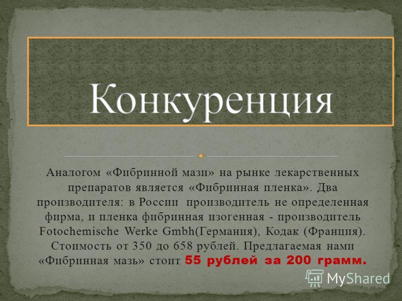 Аналогом «Фибринной мази» на рынке лекарственных препаратов является «Фибринная пленка». Два производителя: в России производитель не определенная фирма, и пленка фибринная изогенная - производитель Fotochemische Werke Gmbh(Германия), Кодак (Франция)