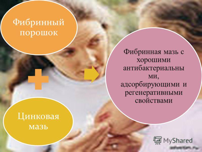 Фибринный порошок Цинковая мазь Фибринная мазь с хорошими антибактериальны ми, адсорбирующими и регенеративными свойствами