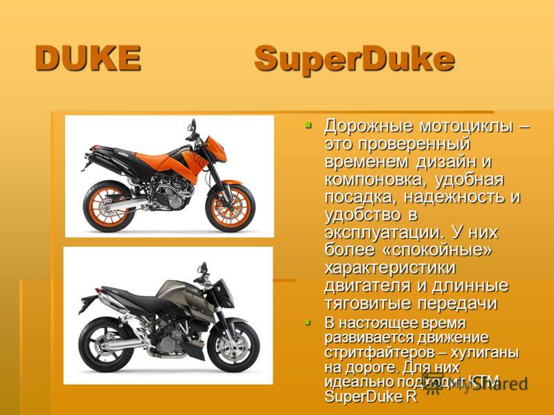 DUKE SuperDuke Дорожные мотоциклы – это проверенный временем дизайн и компоновка, удобная посадка, надежность и удобство в эксплуатации. У них более «спокойные» характеристики двигателя и длинные тяговитые передачи Дорожные мотоциклы – это проверенны