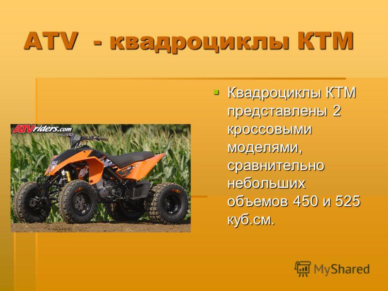 ATV - квадроциклы КТМ Квадроциклы КТМ представлены 2 кроссовыми моделями, сравнительно небольших объемов 450 и 525 куб.см. Квадроциклы КТМ представлены 2 кроссовыми моделями, сравнительно небольших объемов 450 и 525 куб.см.