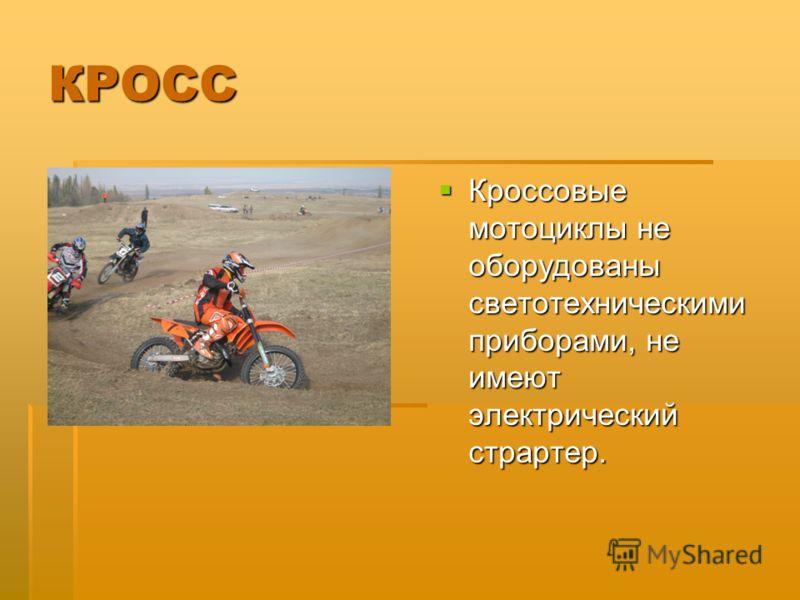 КРОСС Кроссовые мотоциклы не оборудованы светотехническими приборами, не имеют электрический страртер. Кроссовые мотоциклы не оборудованы светотехническими приборами, не имеют электрический страртер.