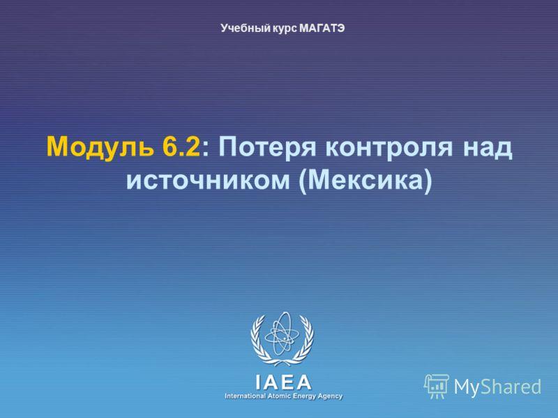 IAEA International Atomic Energy Agency Модуль 6.2: Потеря контроля над источником (Meксика) Учебный курс МАГАТЭ