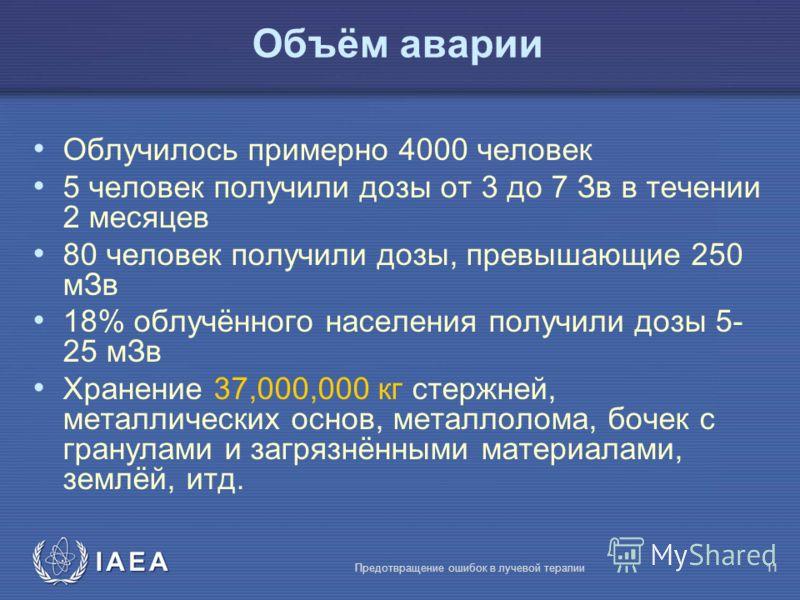 IAEA Предотвращение ошибок в лучевой терапии11 Объём аварии Облучилось примерно 4000 человек 5 человек получили дозы от 3 до 7 Зв в течении 2 месяцев 80 человек получили дозы, превышающие 250 мЗв 18% облучённого населения получили дозы 5- 25 мЗв Хран
