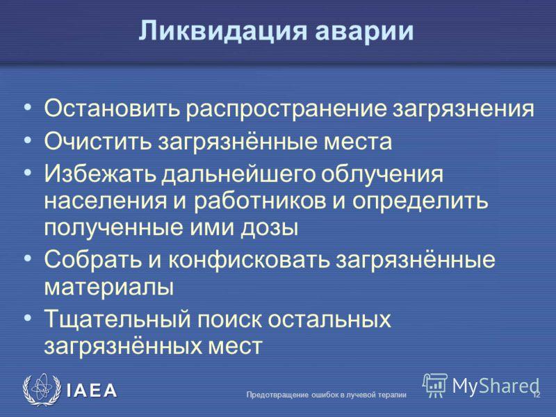 IAEA Предотвращение ошибок в лучевой терапии12 Ликвидация аварии Остановить распространение загрязнения Очистить загрязнённые места Избежать дальнейшего облучения населения и работников и определить полученные ими дозы Собрать и конфисковать загрязнё