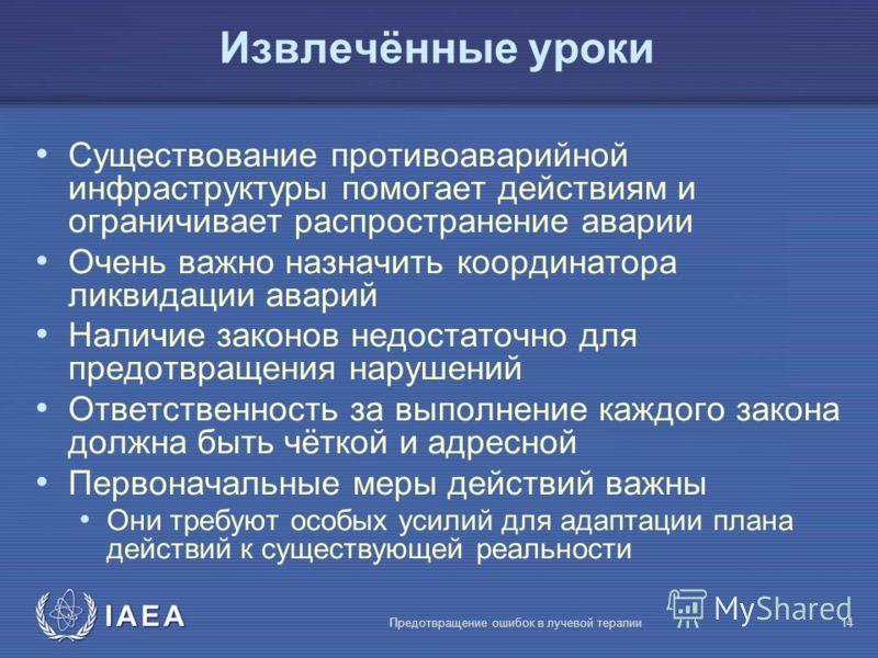 IAEA Предотвращение ошибок в лучевой терапии14 Извлечённые уроки Существование противоаварийной инфраструктуры помогает действиям и ограничивает распространение аварии Очень важно назначить координатора ликвидации аварий Наличие законов недостаточно