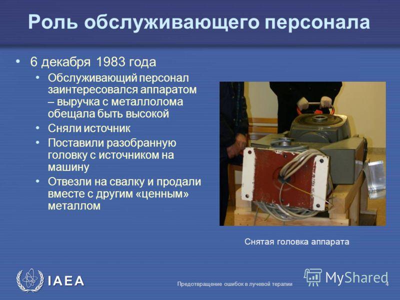 IAEA Предотвращение ошибок в лучевой терапии4 Роль обслуживающего персонала 6 декабря 1983 года Обслуживающий персонал заинтересовался аппаратом – выручка с металлолома обещала быть высокой Сняли источник Поставили разобранную головку с источником на