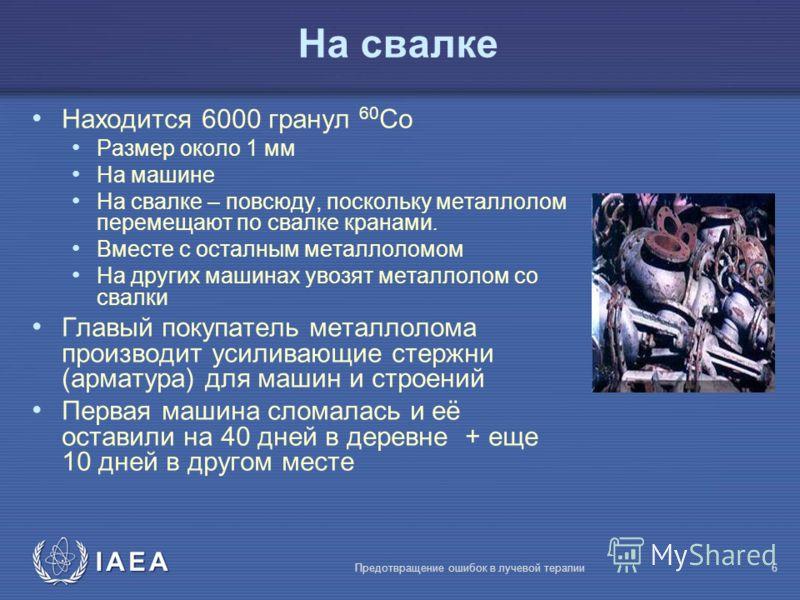 IAEA Предотвращение ошибок в лучевой терапии6 На свалке Находится 6000 гранул 60 Co Размер около 1 мм На машине На свалке – повсюду, поскольку металлолом перемещают по свалке кранами. Вместе с осталным металлоломом На других машинах увозят металлолом