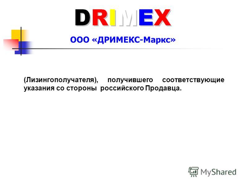 ООО «ДРИМЕКС-Маркс» (Лизингополучателя), получившего соответствующие указания со стороны российского Продавца.