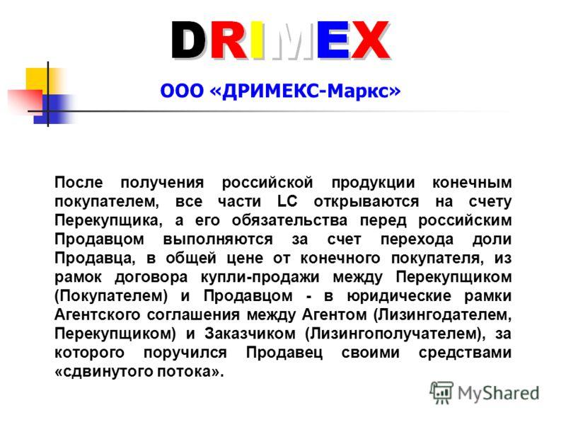 ООО «ДРИМЕКС-Маркс» После получения российской продукции конечным покупателем, все части LC открываются на счету Перекупщика, а его обязательства перед российским Продавцом выполняются за счет перехода доли Продавца, в общей цене от конечного покупат