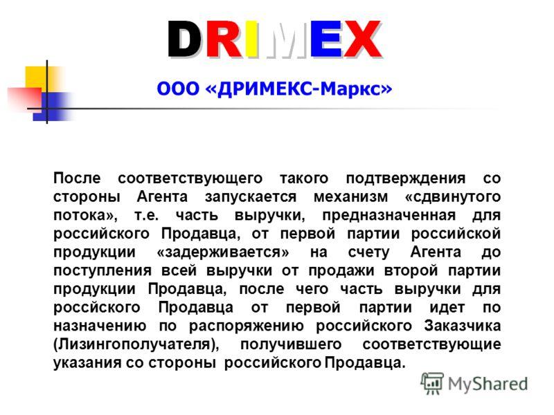 ООО «ДРИМЕКС-Маркс» После соответствующего такого подтверждения со стороны Агента запускается механизм «сдвинутого потока», т.е. часть выручки, предназначенная для российского Продавца, от первой партии российской продукции «задерживается» на счету А