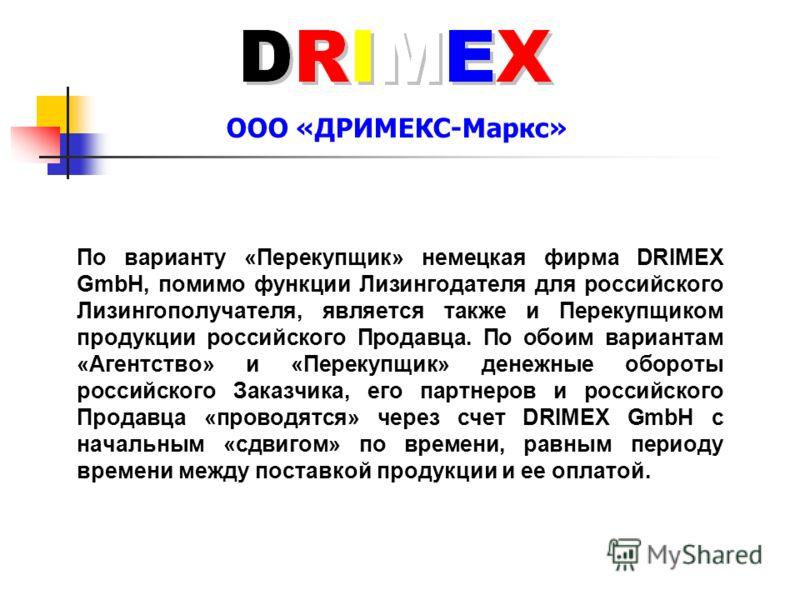 ООО «ДРИМЕКС-Маркс» По варианту «Перекупщик» немецкая фирма DRIMEX GmbH, помимо функции Лизингодателя для российского Лизингополучателя, является также и Перекупщиком продукции российского Продавца. По обоим вариантам «Агентство» и «Перекупщик» денеж