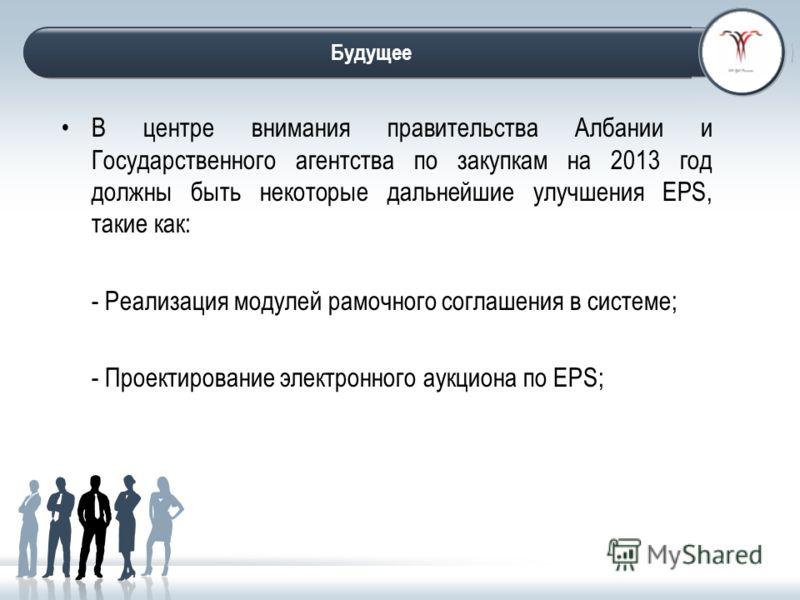 The future В центре внимания правительства Албании и Государственного агентства по закупкам на 2013 год должны быть некоторые дальнейшие улучшения EPS, такие как: - Реализация модулей рамочного соглашения в системе; - Проектирование электронного аукц