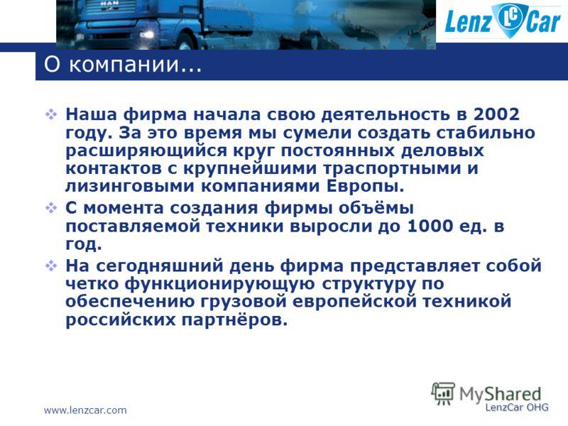 LenzCar OHG О компании... Наша фирма начала свою деятельность в 2002 году. За это время мы сумели создать стабильно раcширяющийся круг постоянных деловых контактов с крупнейшими траспортными и лизинговыми компаниями Европы. С момента создания фирмы о