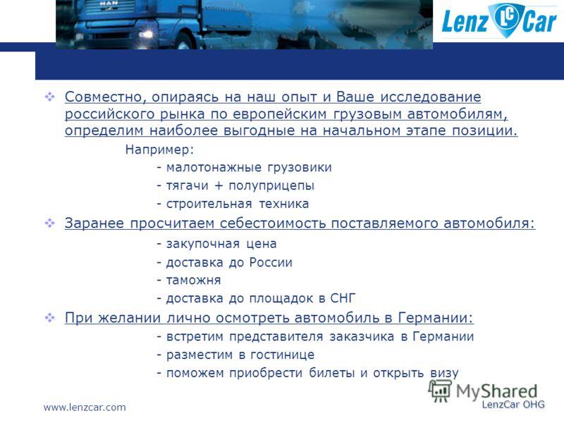 www.lenzcar.com LenzCar OHG Совместно, опираясь на наш опыт и Ваше исследование российского рынка по европейским грузовым автомобилям, определим наиболее выгодные на начальном этапе позиции. Например: - малотонажные грузовики - тягачи + полуприцепы -