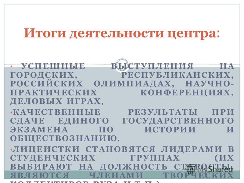 УСПЕШНЫЕ ВЫСТУПЛЕНИЯ НА ГОРОДСКИХ, РЕСПУБЛИКАНСКИХ, РОССИЙСКИХ ОЛИМПИАДАХ, НАУЧНО- ПРАКТИЧЕСКИХ КОНФЕРЕНЦИЯХ, ДЕЛОВЫХ ИГРАХ, КАЧЕСТВЕННЫЕ РЕЗУЛЬТАТЫ ПРИ СДАЧЕ ЕДИНОГО ГОСУДАРСТВЕННОГО ЭКЗАМЕНА ПО ИСТОРИИ И ОБЩЕСТВОЗНАНИЮ, ЛИЦЕИСТКИ СТАНОВЯТСЯ ЛИДЕРАМ